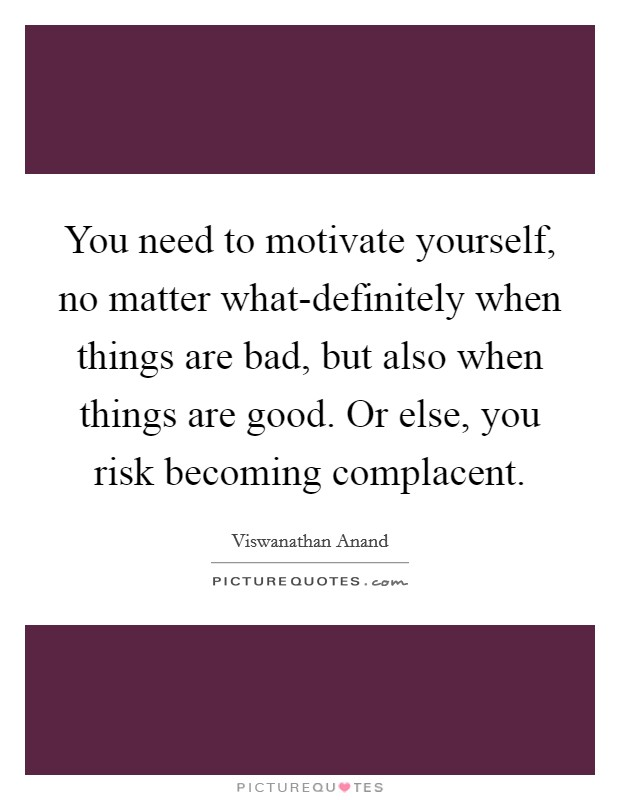 You need to motivate yourself, no matter what-definitely when things are bad, but also when things are good. Or else, you risk becoming complacent Picture Quote #1