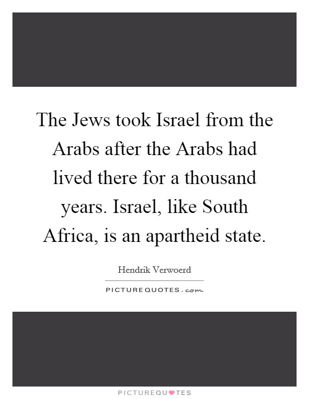 The Jews took Israel from the Arabs after the Arabs had lived there for a thousand years. Israel, like South Africa, is an apartheid state Picture Quote #1