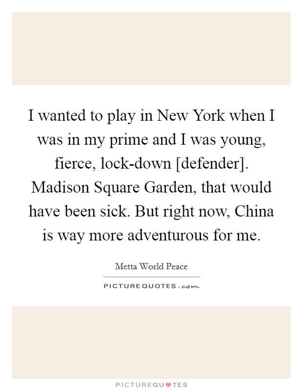 I wanted to play in New York when I was in my prime and I was young, fierce, lock-down [defender]. Madison Square Garden, that would have been sick. But right now, China is way more adventurous for me Picture Quote #1