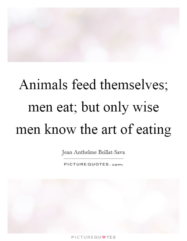 Animals feed themselves; men eat; but only wise men know the art of eating Picture Quote #1
