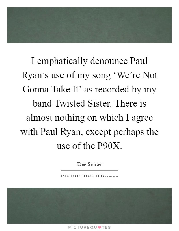 I emphatically denounce Paul Ryan's use of my song 'We're Not Gonna Take It' as recorded by my band Twisted Sister. There is almost nothing on which I agree with Paul Ryan, except perhaps the use of the P90X Picture Quote #1