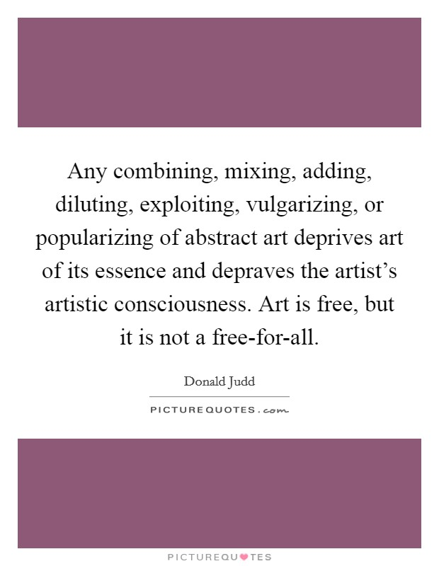 Any combining, mixing, adding, diluting, exploiting, vulgarizing, or popularizing of abstract art deprives art of its essence and depraves the artist's artistic consciousness. Art is free, but it is not a free-for-all Picture Quote #1