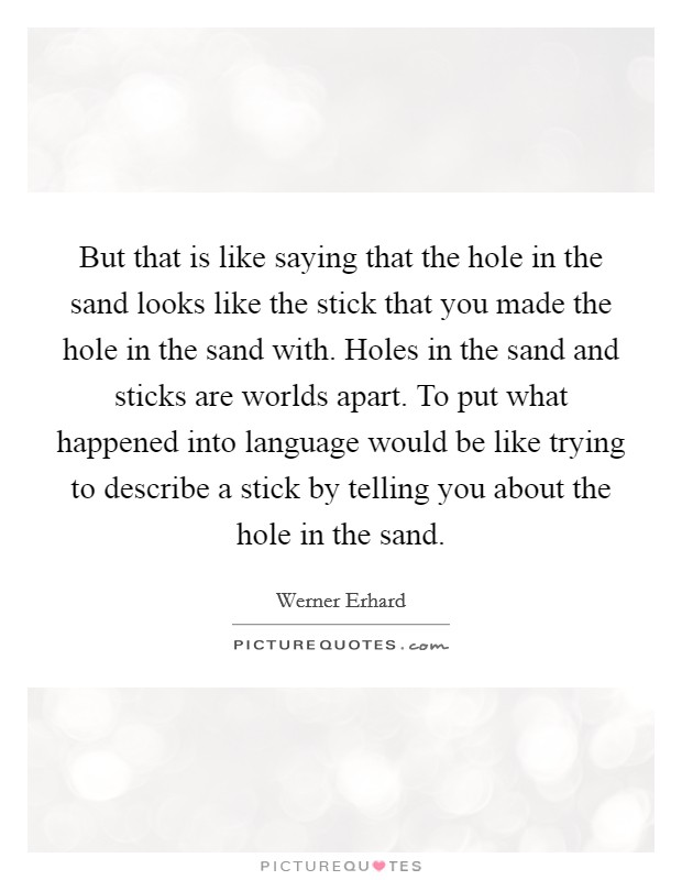 But that is like saying that the hole in the sand looks like the stick that you made the hole in the sand with. Holes in the sand and sticks are worlds apart. To put what happened into language would be like trying to describe a stick by telling you about the hole in the sand Picture Quote #1