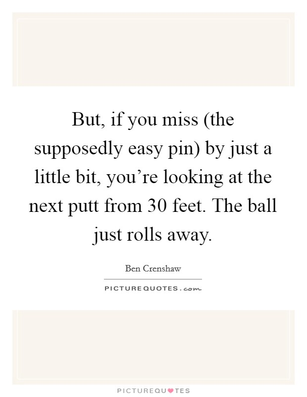 But, if you miss (the supposedly easy pin) by just a little bit, you're looking at the next putt from 30 feet. The ball just rolls away Picture Quote #1