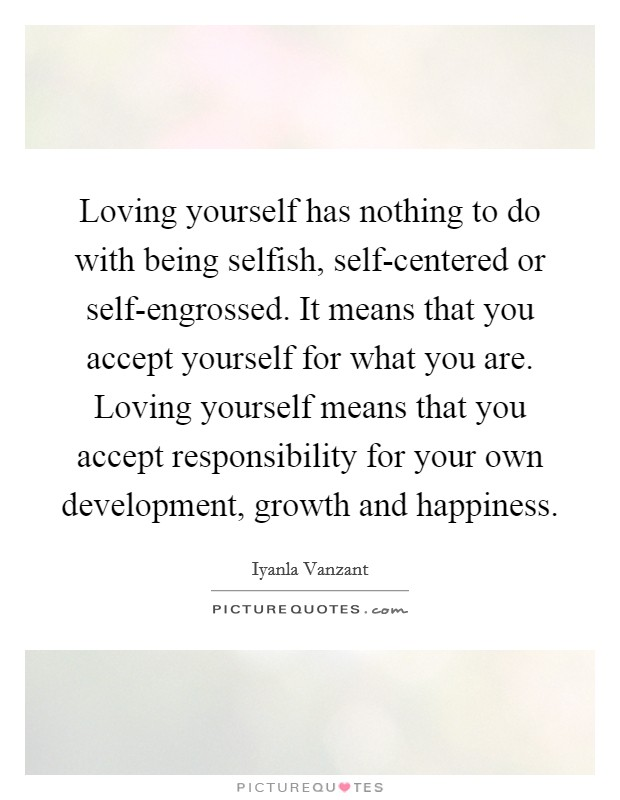 Loving yourself has nothing to do with being selfish, self-centered or self-engrossed. It means that you accept yourself for what you are. Loving yourself means that you accept responsibility for your own development, growth and happiness Picture Quote #1