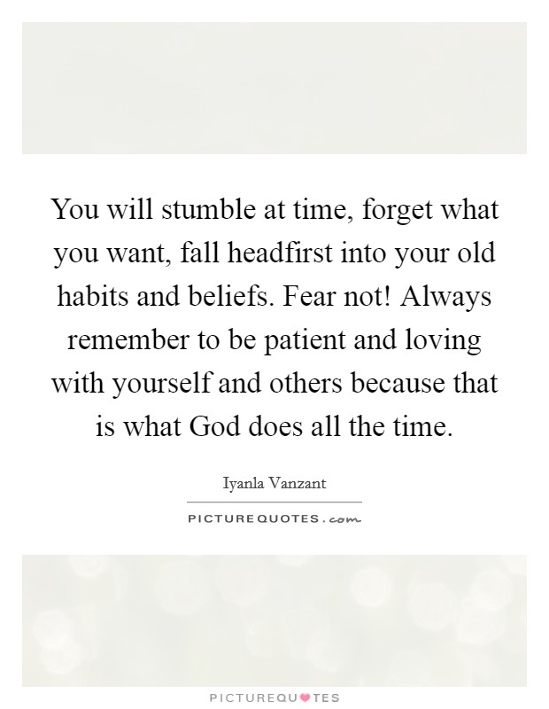 You will stumble at time, forget what you want, fall headfirst into your old habits and beliefs. Fear not! Always remember to be patient and loving with yourself and others because that is what God does all the time Picture Quote #1