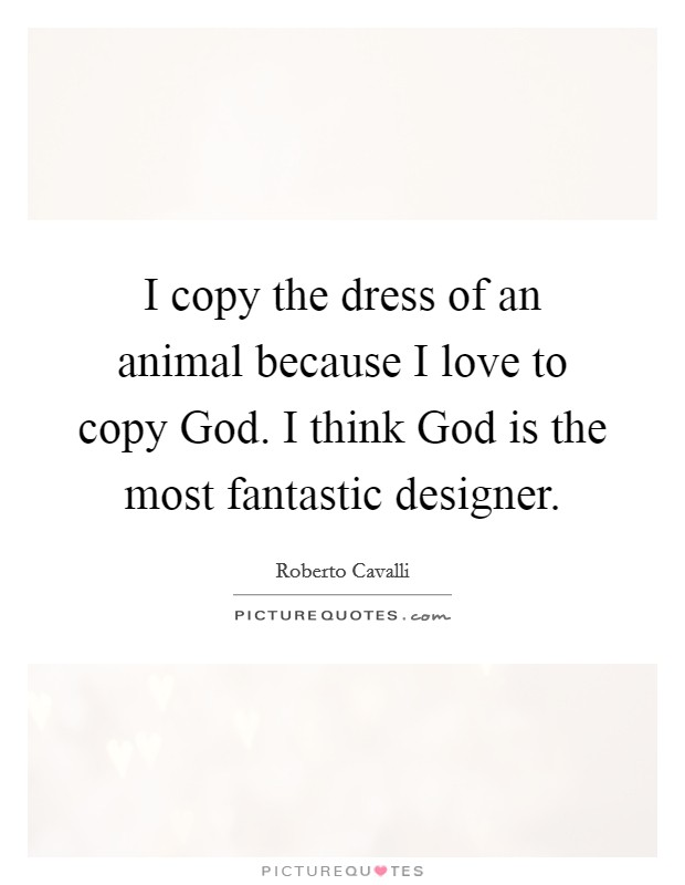 I copy the dress of an animal because I love to copy God. I think God is the most fantastic designer Picture Quote #1