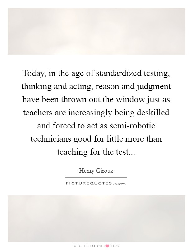 Today, in the age of standardized testing, thinking and acting, reason and judgment have been thrown out the window just as teachers are increasingly being deskilled and forced to act as semi-robotic technicians good for little more than teaching for the test Picture Quote #1
