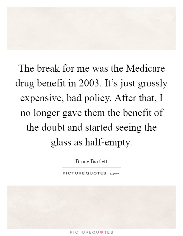 The break for me was the Medicare drug benefit in 2003. It's just grossly expensive, bad policy. After that, I no longer gave them the benefit of the doubt and started seeing the glass as half-empty Picture Quote #1