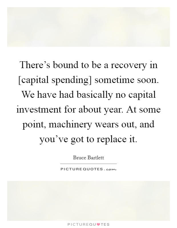 There's bound to be a recovery in [capital spending] sometime soon. We have had basically no capital investment for about year. At some point, machinery wears out, and you've got to replace it Picture Quote #1