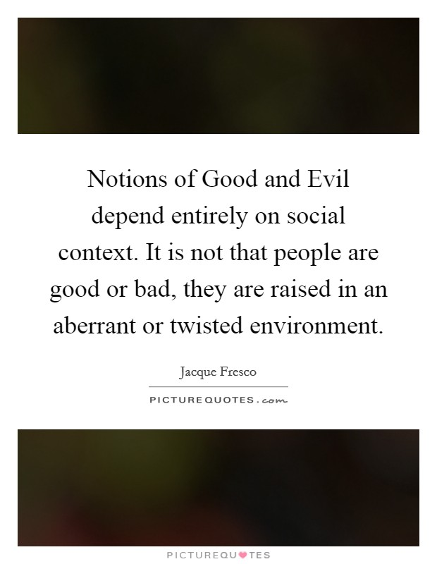 Notions of Good and Evil depend entirely on social context. It is not that people are good or bad, they are raised in an aberrant or twisted environment Picture Quote #1