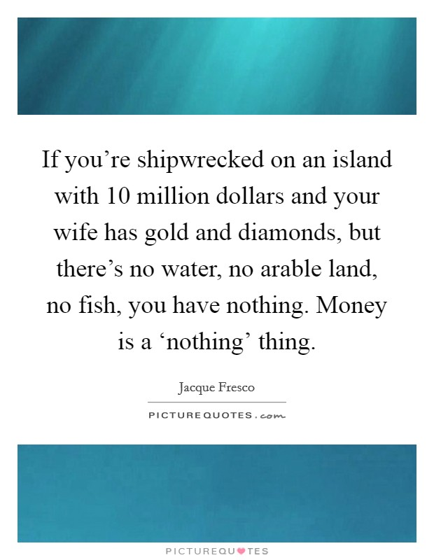 If you're shipwrecked on an island with 10 million dollars and your wife has gold and diamonds, but there's no water, no arable land, no fish, you have nothing. Money is a 'nothing' thing Picture Quote #1