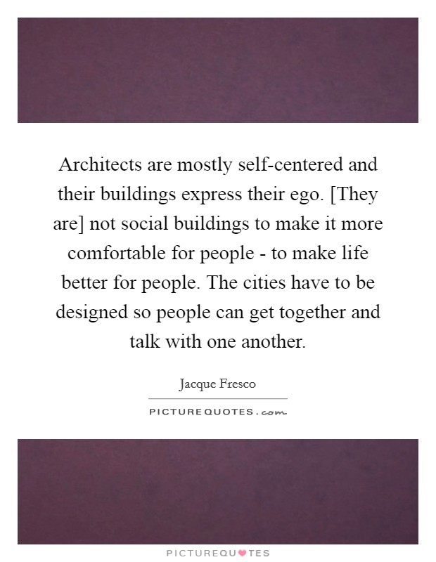 Architects are mostly self-centered and their buildings express their ego. [They are] not social buildings to make it more comfortable for people - to make life better for people. The cities have to be designed so people can get together and talk with one another Picture Quote #1