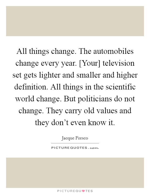 All things change. The automobiles change every year. [Your] television set gets lighter and smaller and higher definition. All things in the scientific world change. But politicians do not change. They carry old values and they don't even know it Picture Quote #1