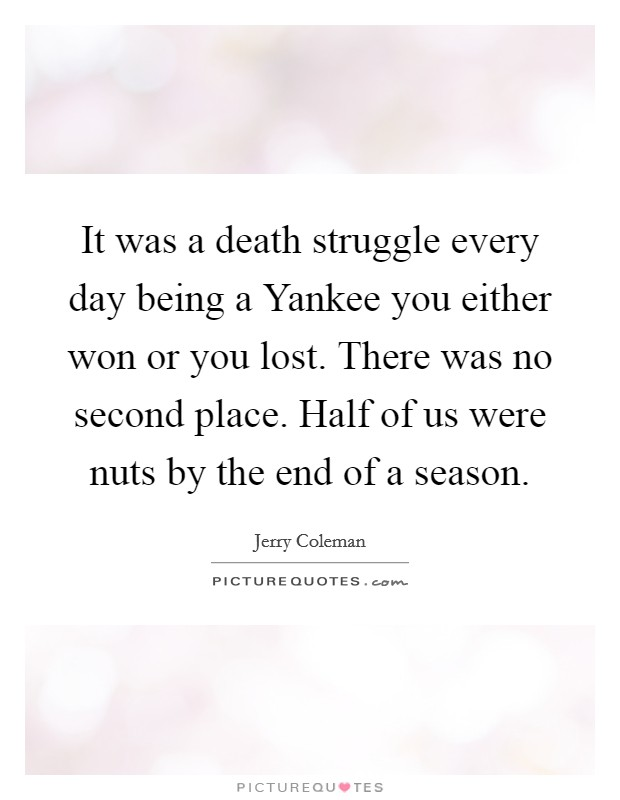 It was a death struggle every day being a Yankee you either won or you lost. There was no second place. Half of us were nuts by the end of a season Picture Quote #1