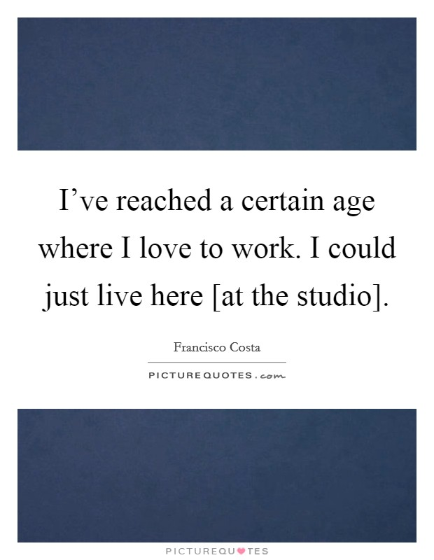 I've reached a certain age where I love to work. I could just live here [at the studio] Picture Quote #1