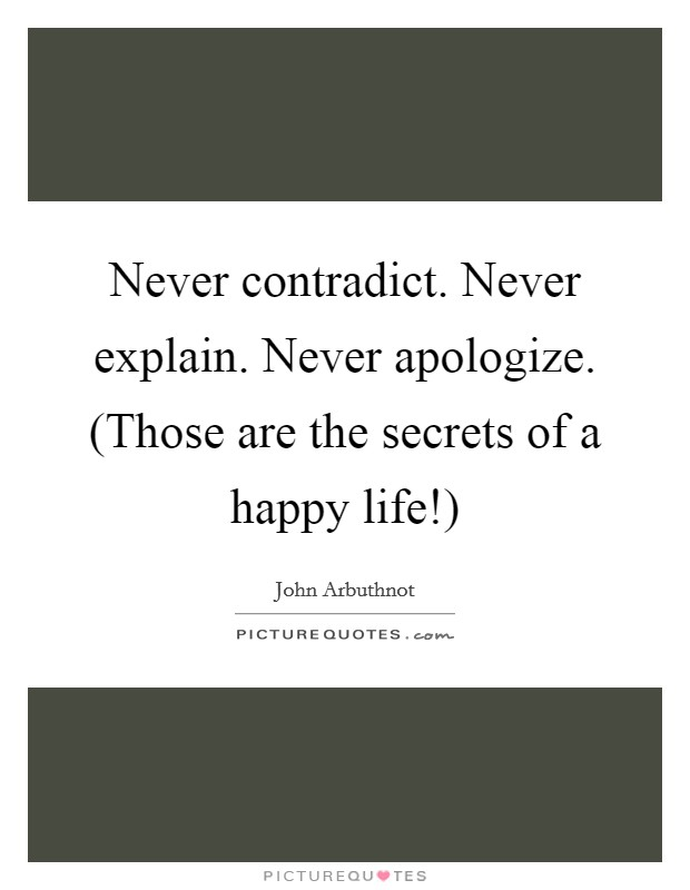 Never contradict. Never explain. Never apologize. (Those are the secrets of a happy life!) Picture Quote #1