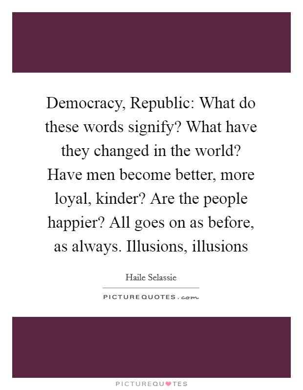 Democracy, Republic: What do these words signify? What have they changed in the world? Have men become better, more loyal, kinder? Are the people happier? All goes on as before, as always. Illusions, illusions Picture Quote #1