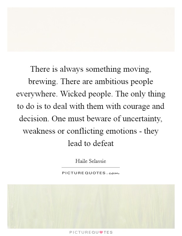 There is always something moving, brewing. There are ambitious people everywhere. Wicked people. The only thing to do is to deal with them with courage and decision. One must beware of uncertainty, weakness or conflicting emotions - they lead to defeat Picture Quote #1