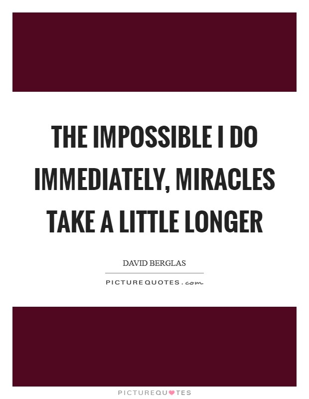 The impossible I do immediately, miracles take a little longer Picture Quote #1