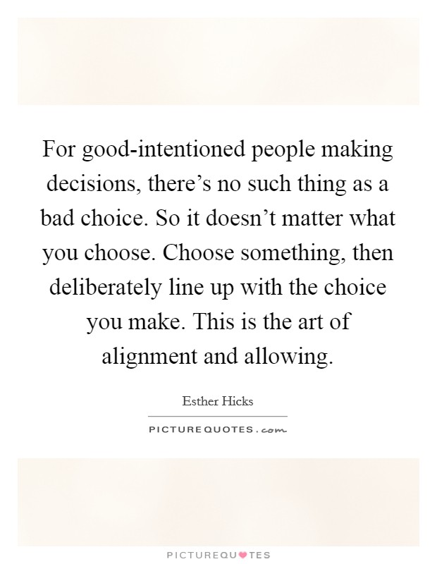 For good-intentioned people making decisions, there's no such thing as a bad choice. So it doesn't matter what you choose. Choose something, then deliberately line up with the choice you make. This is the art of alignment and allowing Picture Quote #1