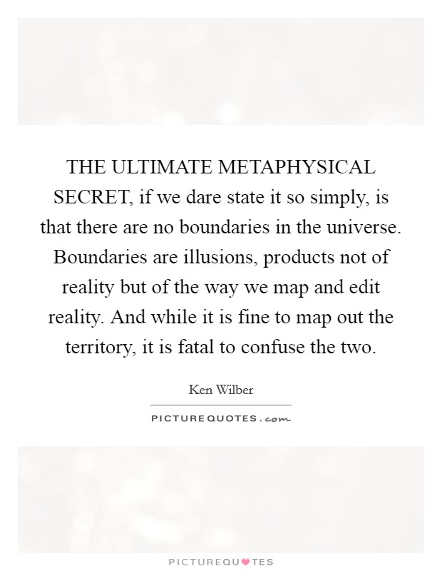 THE ULTIMATE METAPHYSICAL SECRET, if we dare state it so simply, is that there are no boundaries in the universe. Boundaries are illusions, products not of reality but of the way we map and edit reality. And while it is fine to map out the territory, it is fatal to confuse the two Picture Quote #1