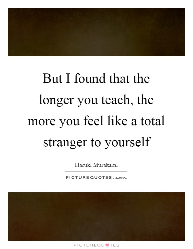 But I found that the longer you teach, the more you feel like a total stranger to yourself Picture Quote #1