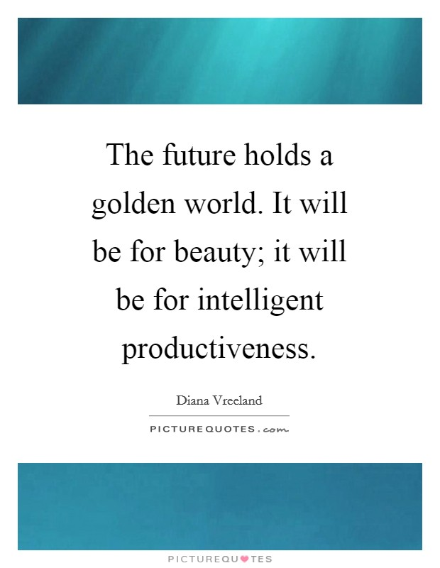 The future holds a golden world. It will be for beauty; it will be for intelligent productiveness Picture Quote #1
