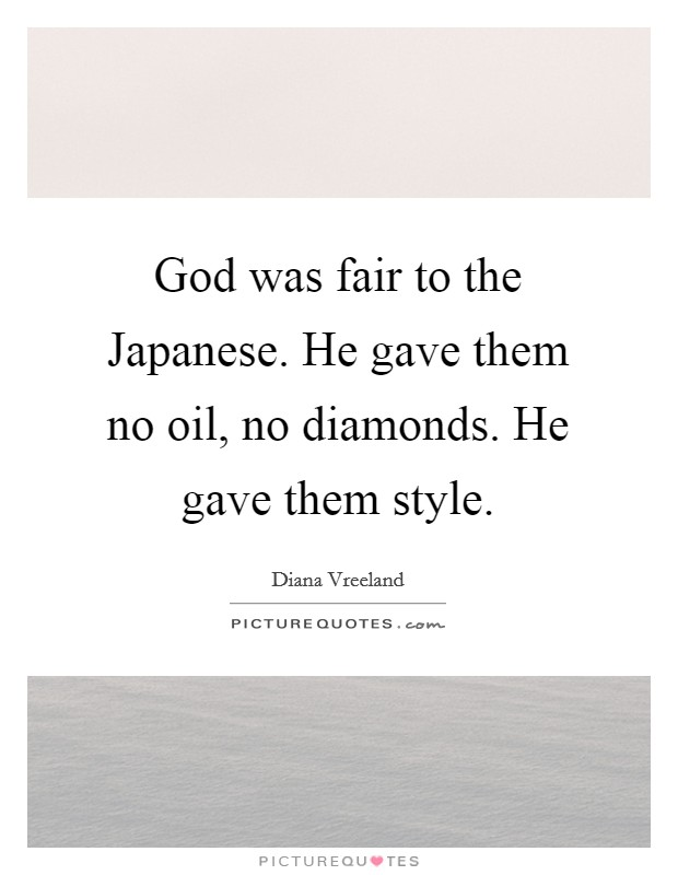 God was fair to the Japanese. He gave them no oil, no diamonds. He gave them style Picture Quote #1