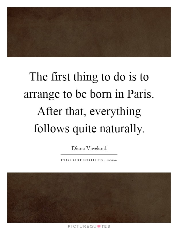 The first thing to do is to arrange to be born in Paris. After that, everything follows quite naturally Picture Quote #1