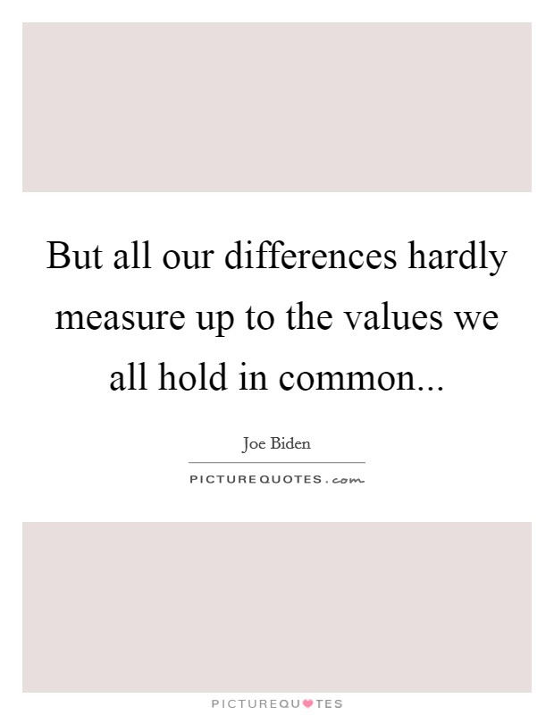 But all our differences hardly measure up to the values we all hold in common Picture Quote #1
