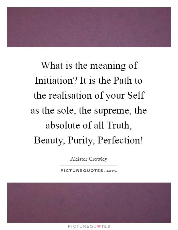 What is the meaning of Initiation? It is the Path to the realisation of your Self as the sole, the supreme, the absolute of all Truth, Beauty, Purity, Perfection! Picture Quote #1