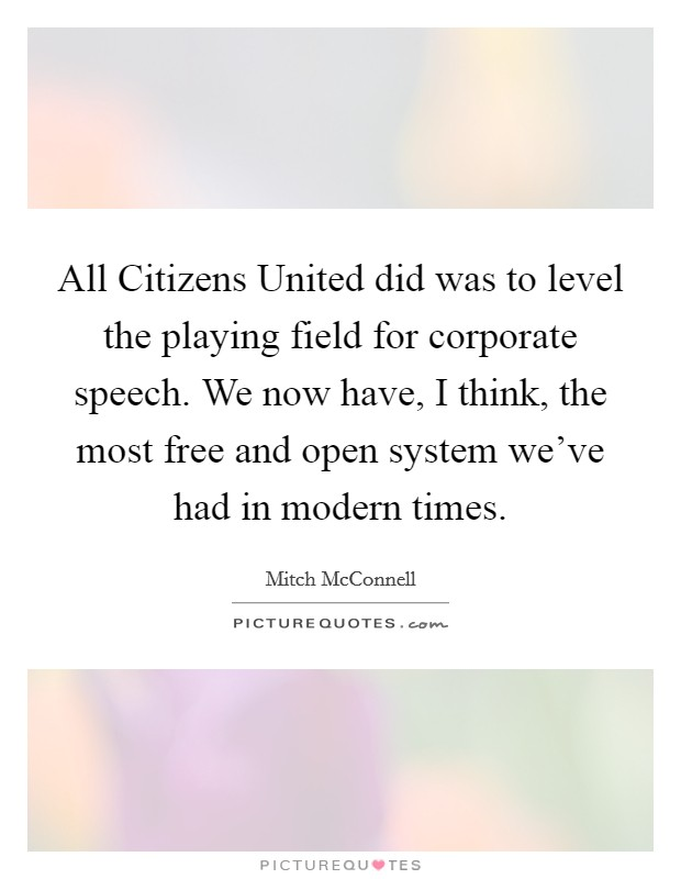 All Citizens United did was to level the playing field for corporate speech. We now have, I think, the most free and open system we've had in modern times Picture Quote #1