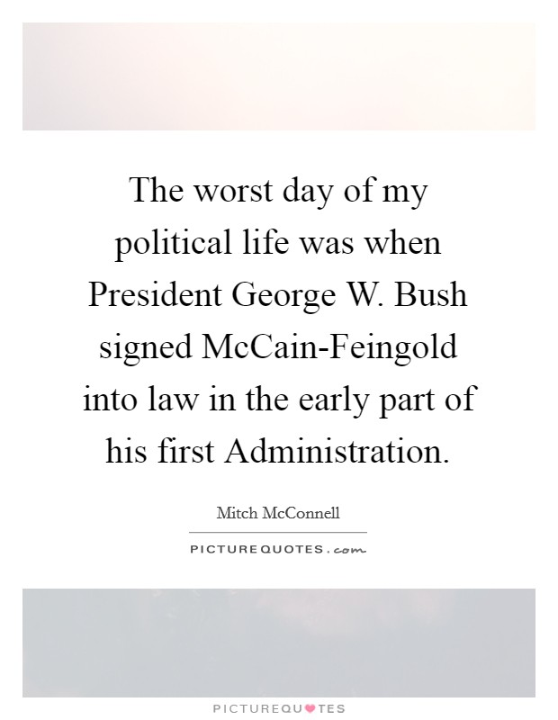 The worst day of my political life was when President George W. Bush signed McCain-Feingold into law in the early part of his first Administration Picture Quote #1