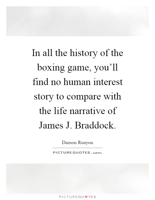 In all the history of the boxing game, you'll find no human interest story to compare with the life narrative of James J. Braddock Picture Quote #1
