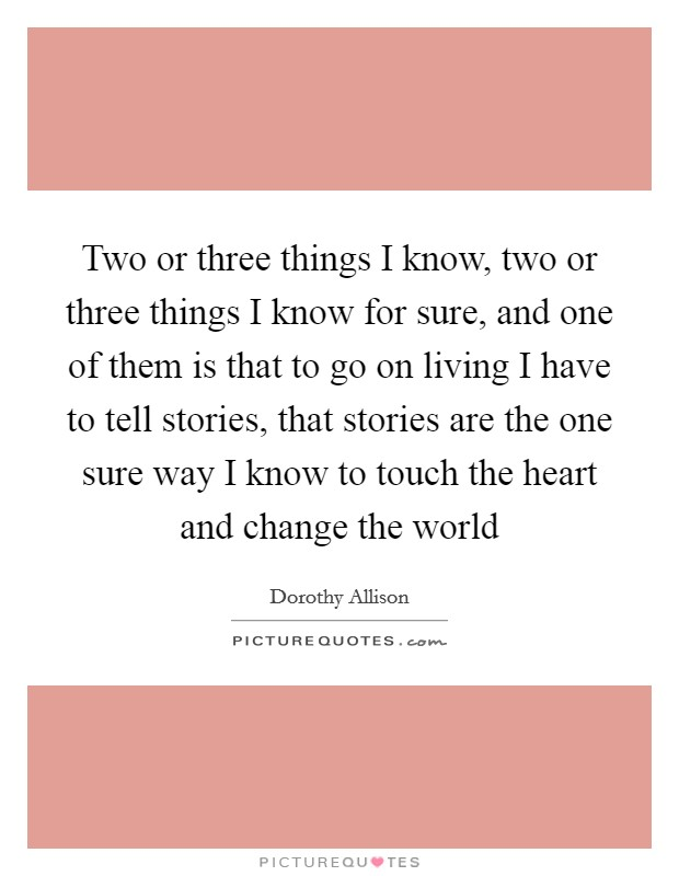 Two or three things I know, two or three things I know for sure, and one of them is that to go on living I have to tell stories, that stories are the one sure way I know to touch the heart and change the world Picture Quote #1