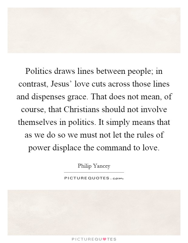 Politics draws lines between people; in contrast, Jesus' love cuts across those lines and dispenses grace. That does not mean, of course, that Christians should not involve themselves in politics. It simply means that as we do so we must not let the rules of power displace the command to love Picture Quote #1