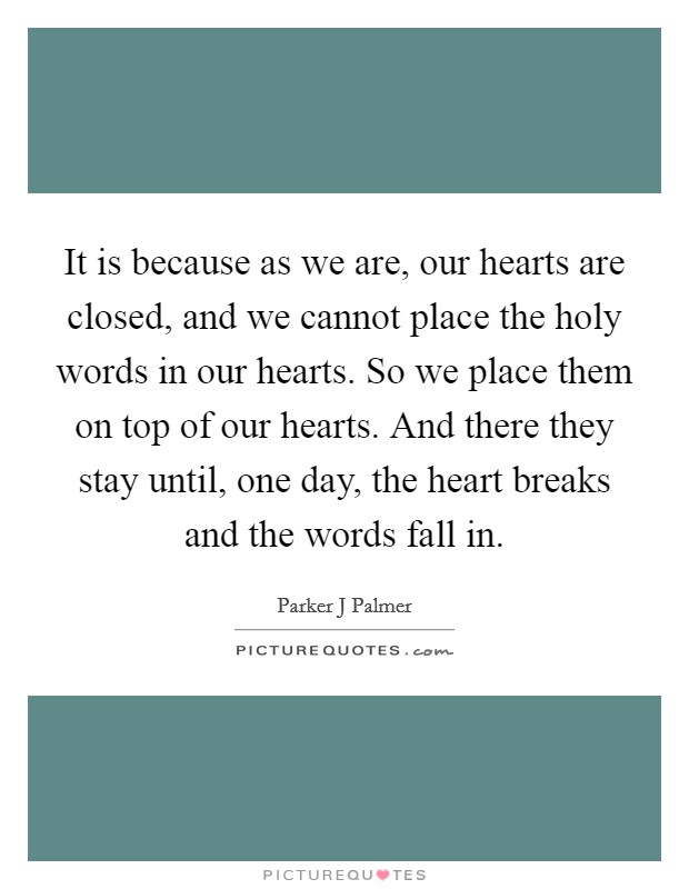 It is because as we are, our hearts are closed, and we cannot place the holy words in our hearts. So we place them on top of our hearts. And there they stay until, one day, the heart breaks and the words fall in Picture Quote #1