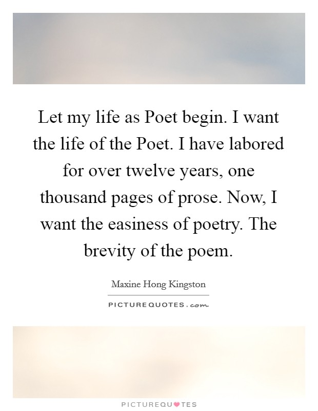 Let my life as Poet begin. I want the life of the Poet. I have labored for over twelve years, one thousand pages of prose. Now, I want the easiness of poetry. The brevity of the poem Picture Quote #1
