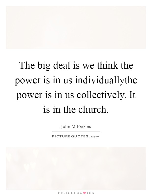 The big deal is we think the power is in us individuallythe power is in us collectively. It is in the church Picture Quote #1