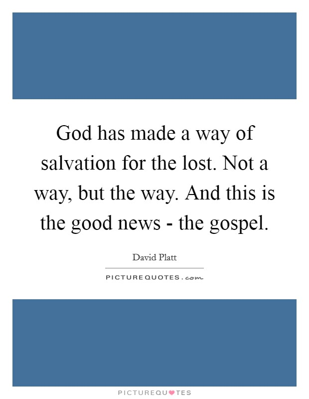 God has made a way of salvation for the lost. Not a way, but the way. And this is the good news - the gospel Picture Quote #1