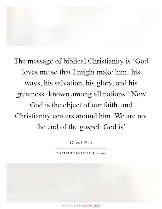The message of biblical Christianity is 'God loves me so that I might make him- his ways, his salvation, his glory, and his greatness- known among all nations.' Now God is the object of our faith, and Christianity centers around him. We are not the end of the gospel; God is' Picture Quote #1