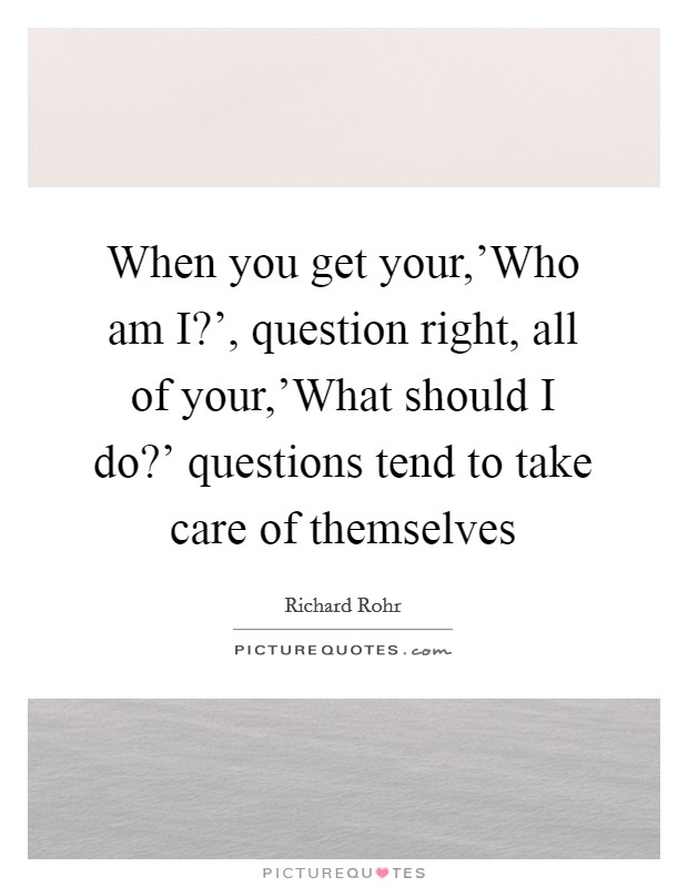When you get your,'Who am I?', question right, all of your,'What should I do?' questions tend to take care of themselves Picture Quote #1