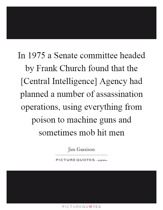 In 1975 a Senate committee headed by Frank Church found that the [Central Intelligence] Agency had planned a number of assassination operations, using everything from poison to machine guns and sometimes mob hit men Picture Quote #1