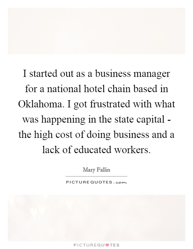 I started out as a business manager for a national hotel chain based in Oklahoma. I got frustrated with what was happening in the state capital - the high cost of doing business and a lack of educated workers Picture Quote #1
