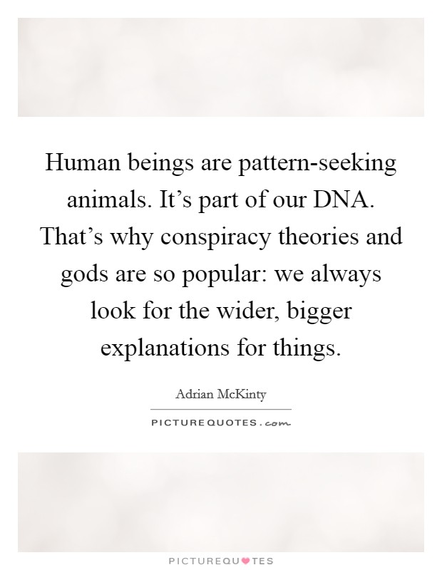 Human beings are pattern-seeking animals. It's part of our DNA. That's why conspiracy theories and gods are so popular: we always look for the wider, bigger explanations for things Picture Quote #1