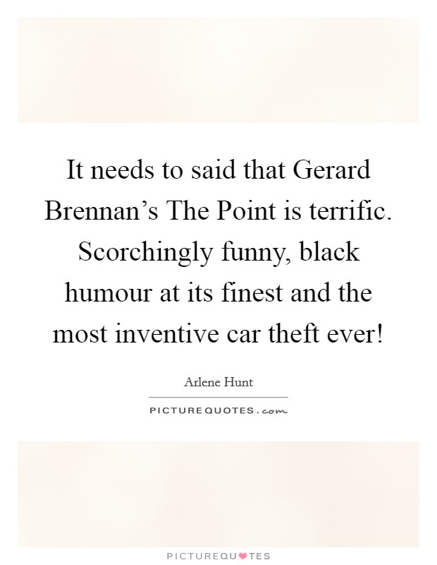 It needs to said that Gerard Brennan's The Point is terrific. Scorchingly funny, black humour at its finest and the most inventive car theft ever! Picture Quote #1