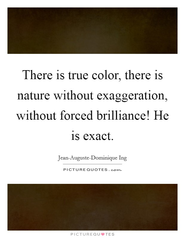 There is true color, there is nature without exaggeration, without forced brilliance! He is exact Picture Quote #1