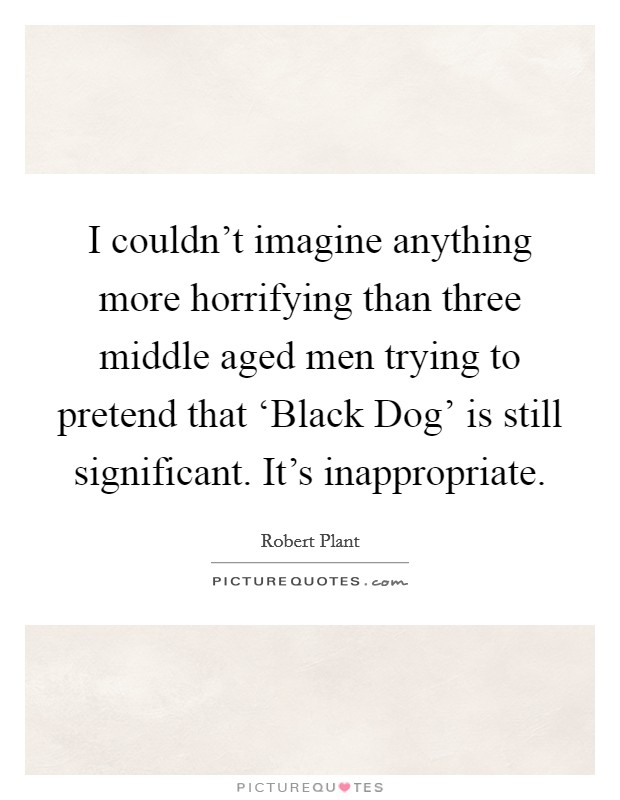 I couldn't imagine anything more horrifying than three middle aged men trying to pretend that 'Black Dog' is still significant. It's inappropriate Picture Quote #1