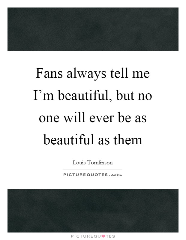 Fans always tell me I'm beautiful, but no one will ever be as beautiful as them Picture Quote #1
